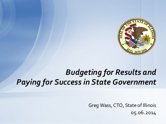 Greg  Wass,  CTO,  State  of  Illinois   05.06.2014   Budgeting  for  Results  and   Paying  for...