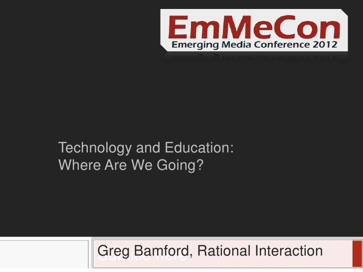 Technology and Education:Where Are We Going?     Greg Bamford, Rational Interaction     Subtitle here