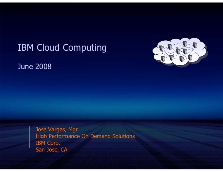 IBM Cloud Computing June 2008         Jose Vargas, Mgr     High Performance On Demand Solutions     IBM Corp.     San Jose...