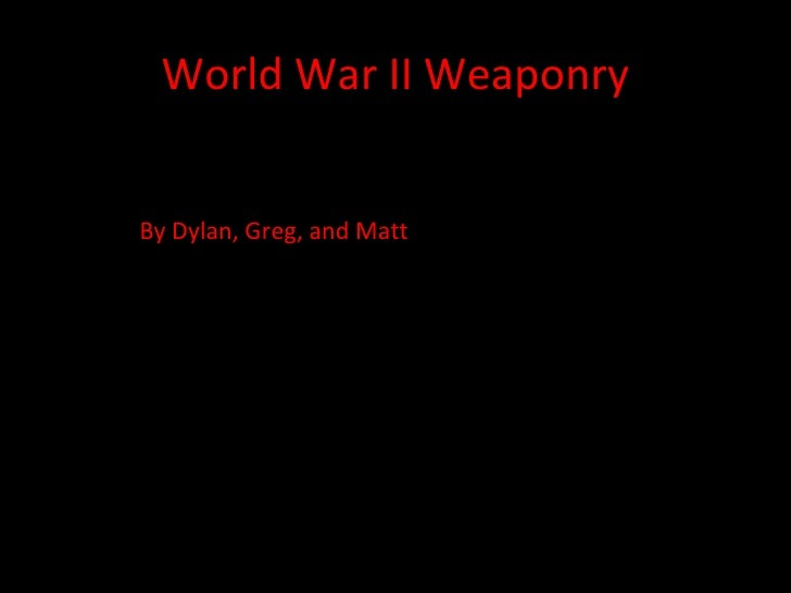 World War II Weaponry By Dylan, Greg, and Matt