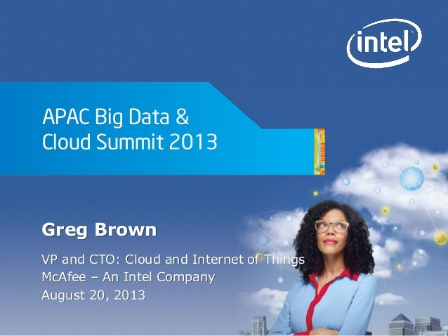 APAC Big Data & Cloud Summit 2013 Greg Brown VP and CTO: Cloud and Internet of Things McAfee – An Intel Company August 20,...