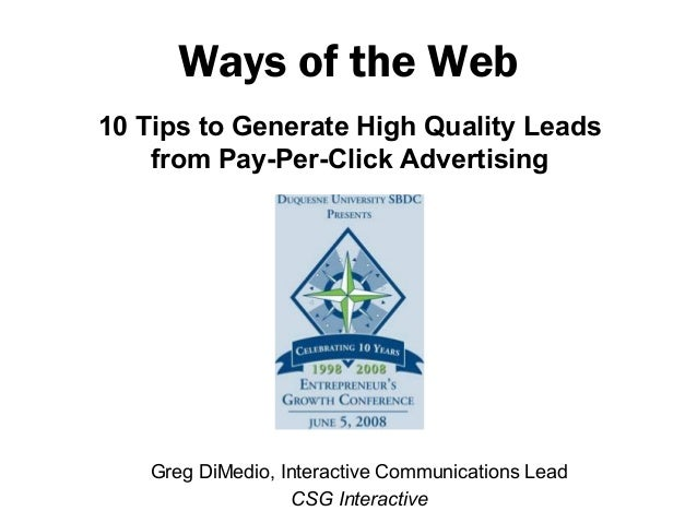 10 Tips to Generate High Quality Leadsfrom Pay-Per-Click AdvertisingWays of the WebGreg DiMedio, Interactive Communication...