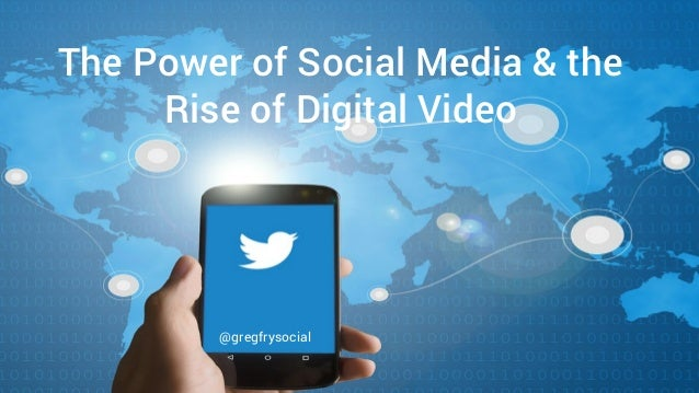 The Power of Social Media & the Rise of Digital Video @gregfrysocial