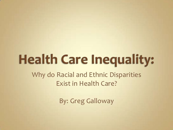 Why do Racial and Ethnic Disparities       Exist in Health Care?        By: Greg Galloway