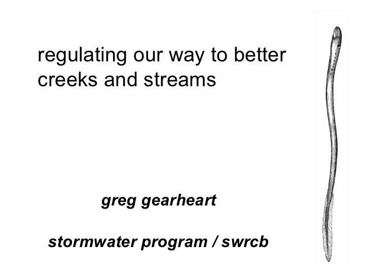 regulating our way to better creeks and streams  <ul><ul><li>greg gearheart </li></ul></ul><ul><ul><li>stormwater program ...