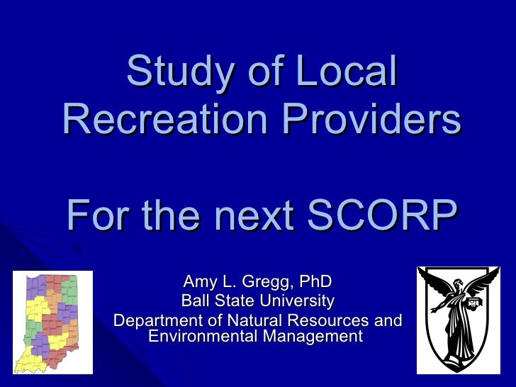 Study of Local Recreation Providers For the next SCORP  Amy L. Gregg, PhD Ball State University Department of Natural Reso...