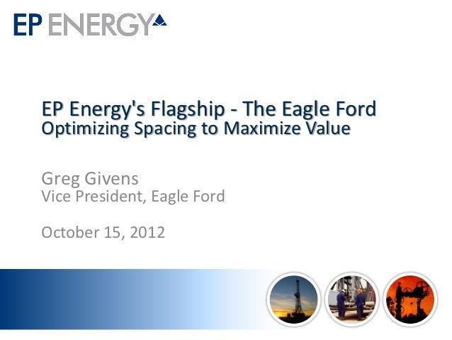 EP Energys Flagship - The Eagle FordOptimizing Spacing to Maximize ValueGreg GivensVice President, Eagle FordOctober 15, 2...