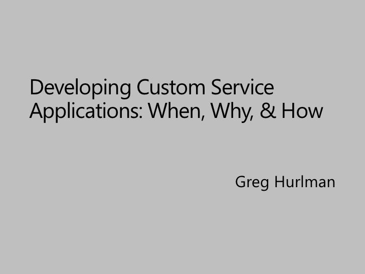 Developing Custom Service Applications: When, Why, & How<br />Greg Hurlman<br />