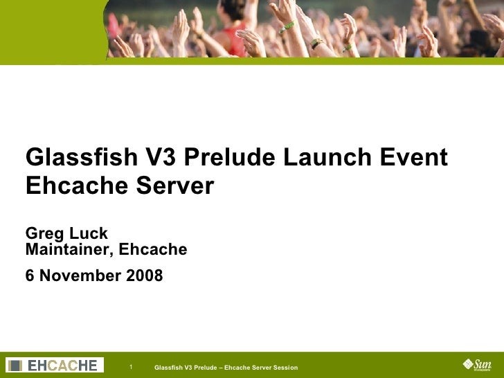Glassfish V3 Prelude Launch Event Ehcache Server Greg Luck Maintainer, Ehcache 6 November 2008 Job Title Company Name Sess...