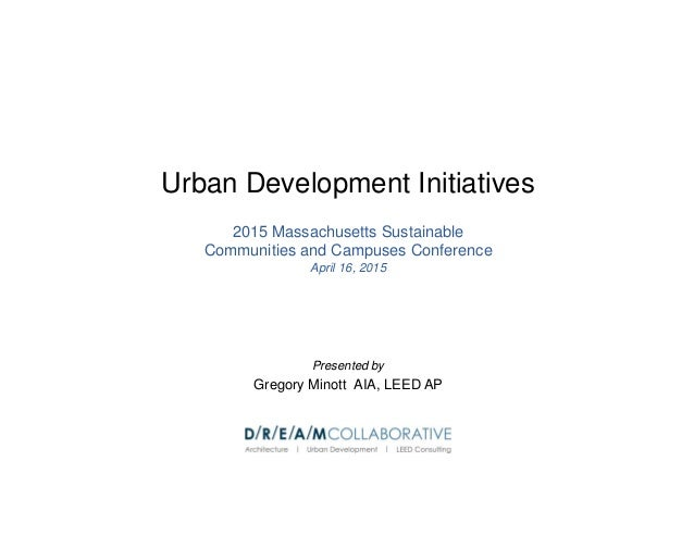 Urban Development Initiatives 2015 Massachusetts Sustainable Communities and Campuses Conference April 16, 2015 Presented ...