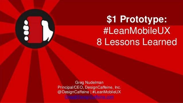 #LeanMobileUX | @DesignCaffeine $1 Prototype: #LeanMobileUX 8 Lessons Learned Greg Nudelman Principal/CEO, DesignCaffeine,...