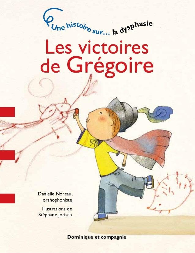 Les victoires de Grégoire Danielle Noreau, orthophoniste Illustrations de Stéphane Jorisch Une histoire sur… la dysphasie ...
