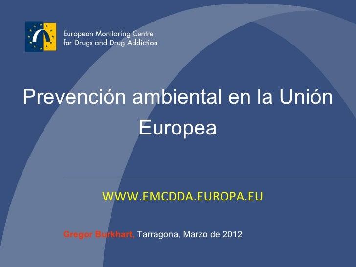 Prevención ambiental en la Unión            Europea            WWW.EMCDDA.EUROPA.EU    Gregor Burkhart, Tarragona, Marzo d...
