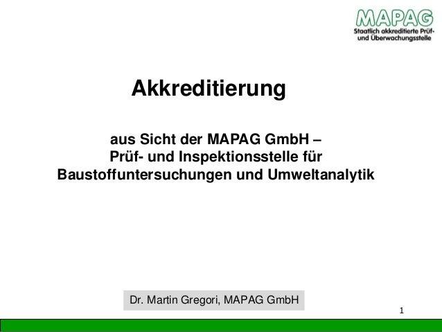 Akkreditierung 1 Dr. Martin Gregori, MAPAG GmbH aus Sicht der MAPAG GmbH – Prüf- und Inspektionsstelle für Baustoffuntersu...