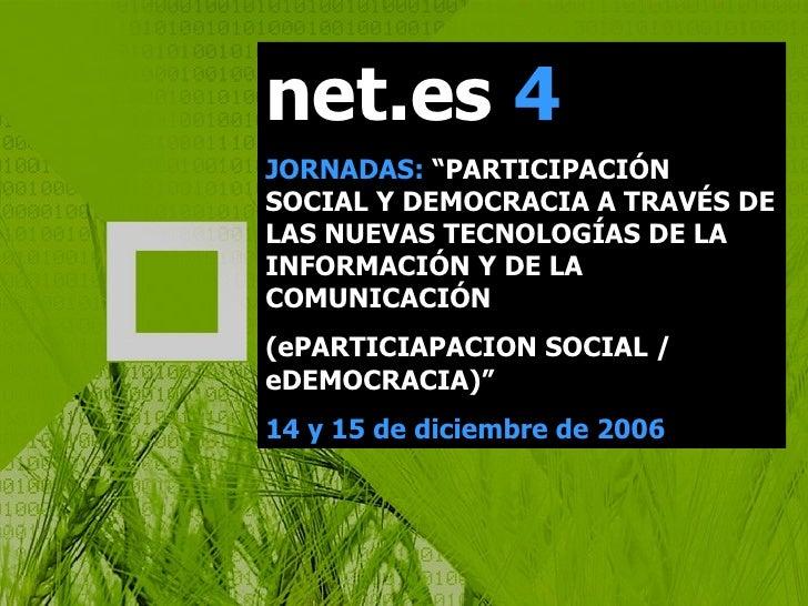 """net.es  4 JORNADAS:  """"PARTICIPACIÓN SOCIAL Y DEMOCRACIA A TRAVÉS DE LAS NUEVAS TECNOLOGÍAS DE LA INFORMACIÓN Y DE LA COMUN..."""
