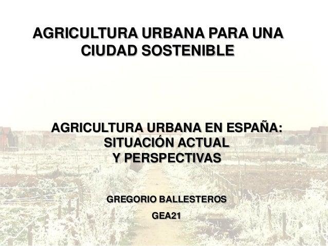 AGRICULTURA URBANA PARA UNA CIUDAD SOSTENIBLE AGRICULTURA URBANA EN ESPAÑA: SITUACIÓN ACTUAL Y PERSPECTIVAS GREGORIO BALLE...