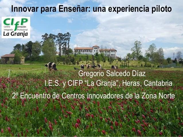"""GSD, 2017 Innovar para Enseñar: una experiencia piloto Gregorio Salcedo Díaz I.E.S. y CIFP """"La Granja"""", Heras, Cantabria 2..."""