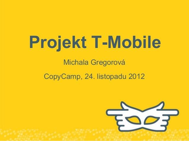 Projekt T-Mobile      Michala Gregorová CopyCamp, 24. listopadu 2012