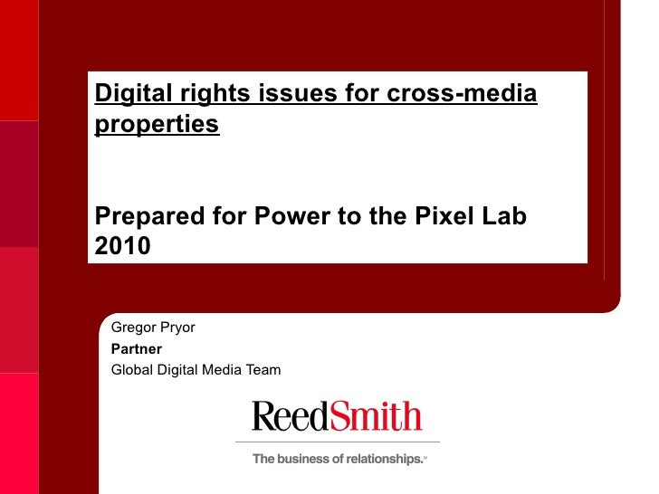 Digital rights issues for cross-media properties Prepared for Power to the Pixel Lab 2010 Gregor Pryor Partner  Global Dig...