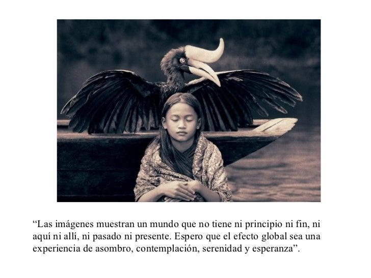 """"""" Las imágenes muestran un mundo que no tiene ni principio ni fin, ni aquí ni allí, ni pasado ni presente. Espero que el e..."""
