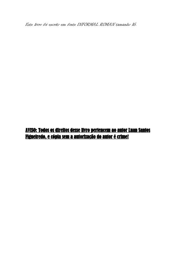 Este livro foi escrito em fonte INFORMAL ROMAN tamanho 16.AVISO: Todos os direitos desse livro pertencem ao autor Luan San...