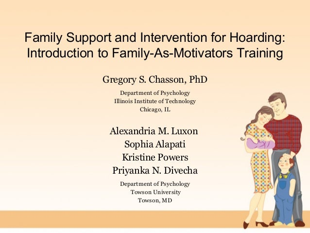 Family Support and Intervention for Hoarding: Introduction to Family-As-Motivators Training Gregory S. Chasson, PhD Depart...