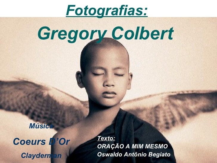 Texto: ORAÇÃO A MIM MESMO Oswaldo Antônio Begiato   Fotografias: Gregory Colbert  Música Coeurs D'Or Clayderman