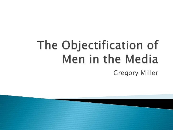 The Objectification of Men in the Media<br />Gregory Miller<br />