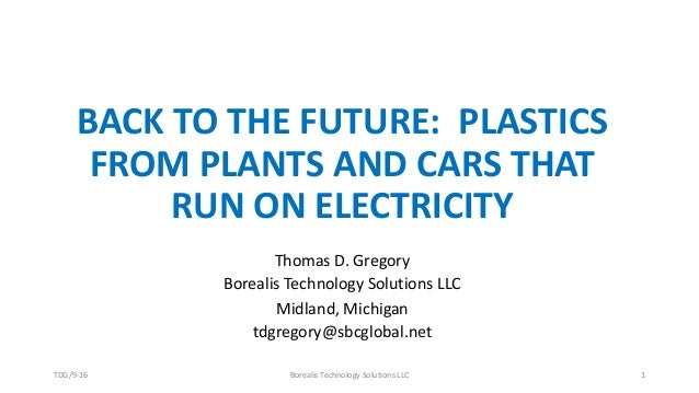 BACK TO THE FUTURE: PLASTICS FROM PLANTS AND CARS THAT RUN ON ELECTRICITY Thomas D. Gregory Borealis Technology Solutions ...