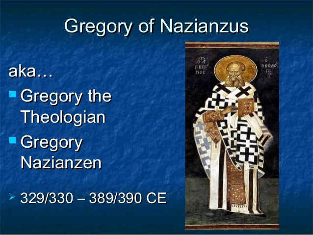 Gregory of NazianzusGregory of Nazianzus aka…aka…  Gregory theGregory the TheologianTheologian  GregoryGregory Nazianzen...