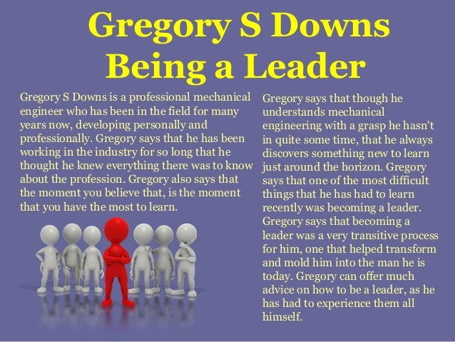 Gregory S Downs Being a Leader Gregory S Downs is a professional mechanical engineer who has been in the field for many ye...