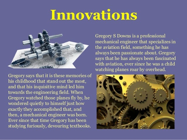 Innovations Gregory S Downs is a professional mechanical engineer that specializes in the aviation field, something he has...