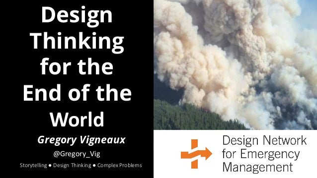 Design Thinking for the End of the World Storytelling ● Design Thinking ● Complex Problems Gregory Vigneaux @Gregory_Vig