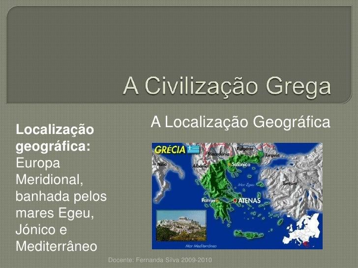 A Civilização Grega<br />A Localização Geográfica<br />Localização geográfica: Europa Meridional, banhada pelos mares Egeu...