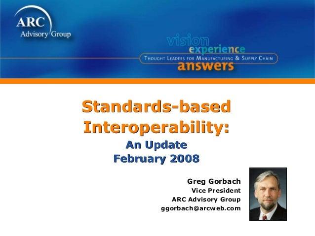 Standards-based Interoperability: An Update February 2008 Greg Gorbach Vice President ARC Advisory Group ggorbach@arcweb.c...