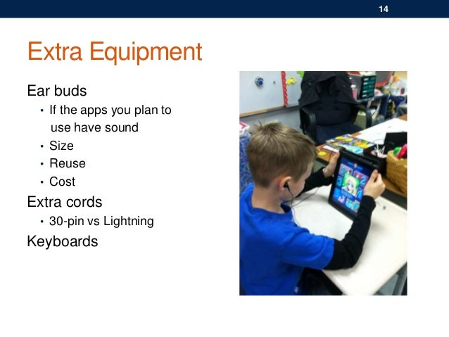Extra Equipment Ear buds • If the apps you plan to use have sound • Size • Reuse • Cost Extra cords • 30-pin vs Lightning ...
