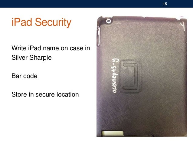 iPad Security Write iPad name on case in Silver Sharpie Bar code Store in secure location 15