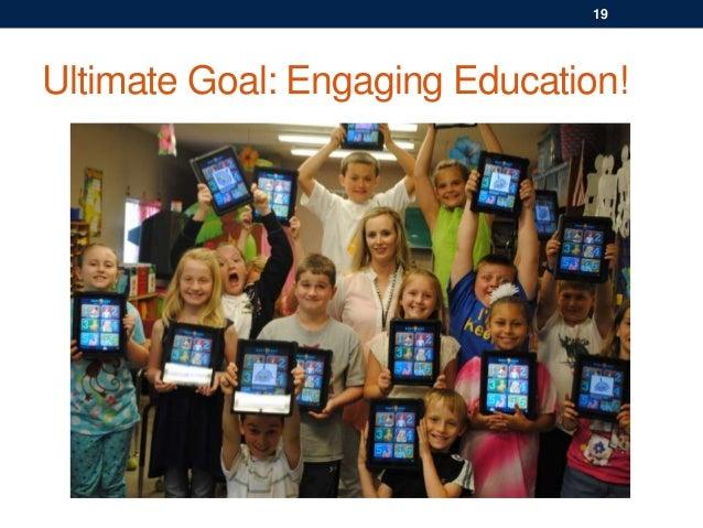 Ultimate Goal: Engaging Education! 19