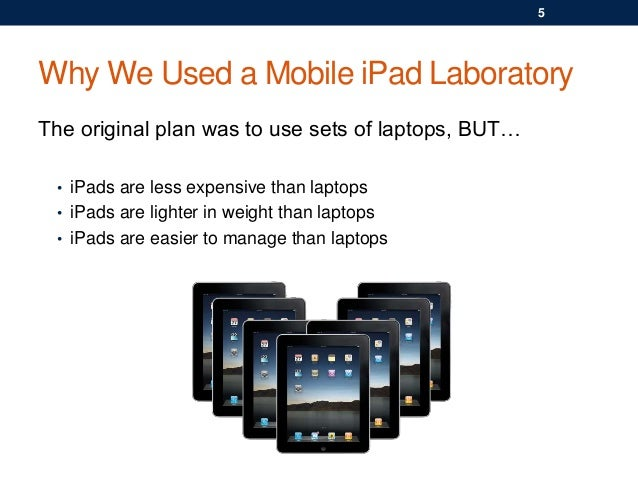 Why We Used a Mobile iPad Laboratory The original plan was to use sets of laptops, BUT… • iPads are less expensive than la...