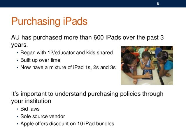Purchasing iPads AU has purchased more than 600 iPads over the past 3 years. • Began with 12/educator and kids shared • Bu...