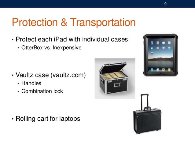 Protection & Transportation • Protect each iPad with individual cases • OtterBox vs. Inexpensive • Vaultz case (vaultz.com...