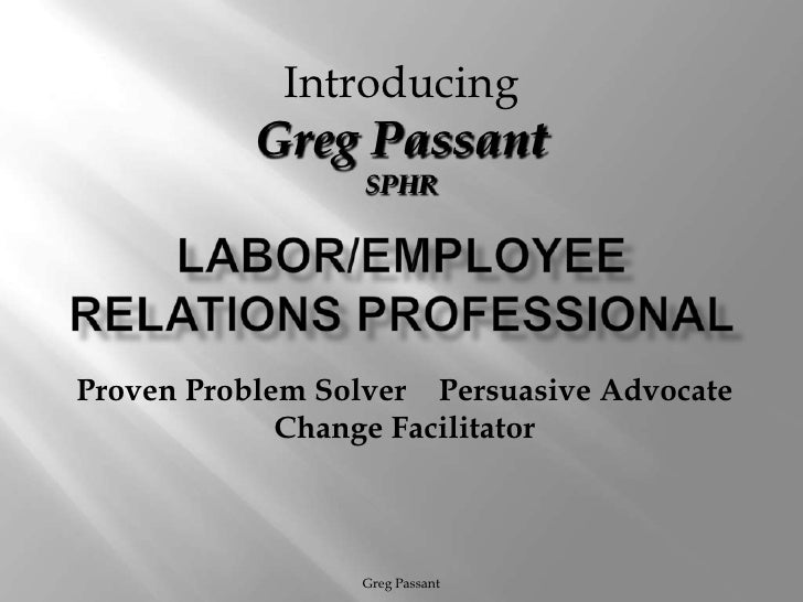 Labor/Employee Relations Professional<br />Greg Passant<br />Introducing<br />Greg Passant<br />SPHR<br />Proven Problem S...