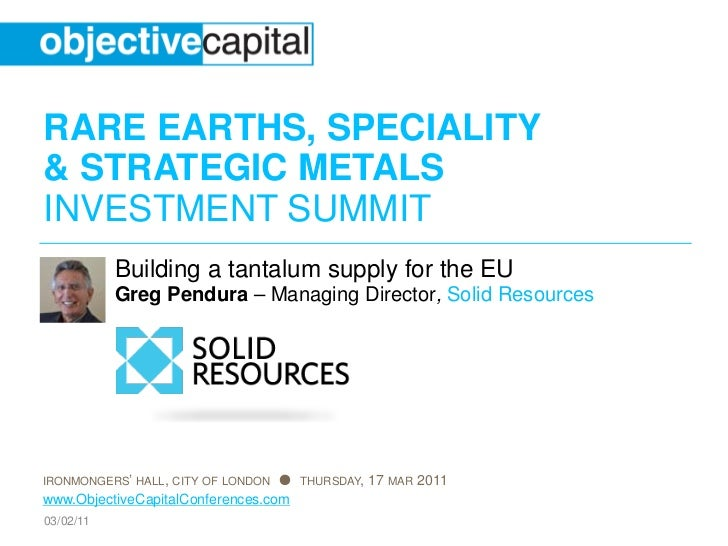 RARE EARTHS, SPECIALITY& STRATEGIC METALSINVESTMENT SUMMIT           Building a tantalum supply for the EU           Greg ...