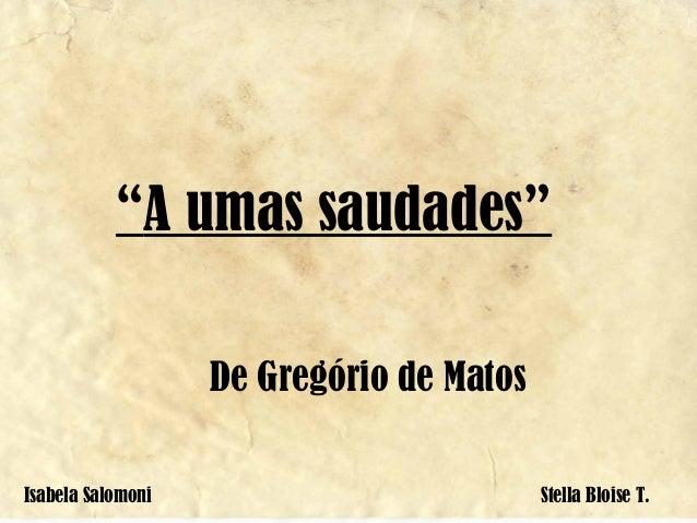 """A umas saudades"" De Gregório de Matos Isabela Salomoni Stella Bloise T."
