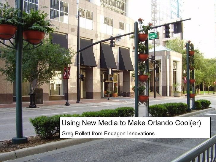 Using New Media to Make Orlando Cool(er) Greg Rollett from Endagon Innovations