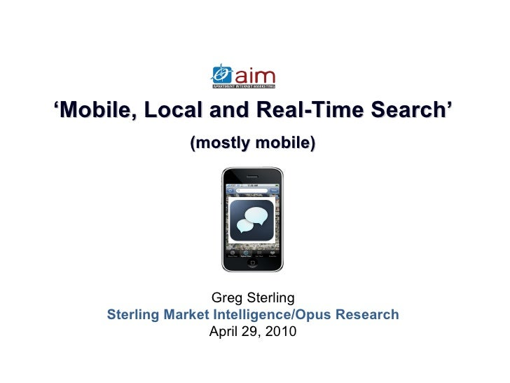 Greg Sterling Sterling Market Intelligence/Opus Research April 29, 2010 ' Mobile, Local and Real-Time Search' (mostly mobi...