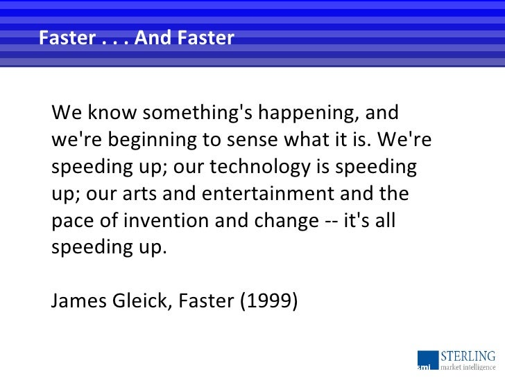 Faster . . . And Faster We know something's happening, and we're beginning to sense what it is. We're speeding up; our tec...