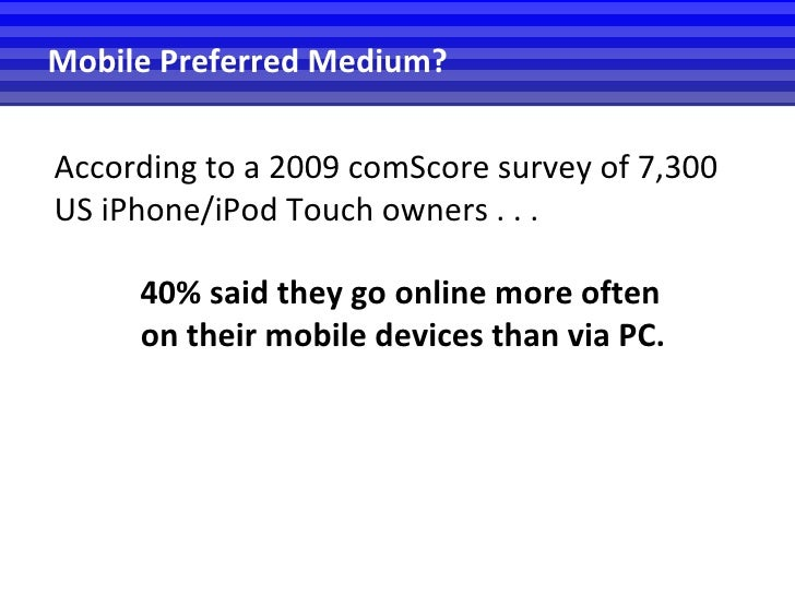 According to a 2009 comScore survey of 7,300 US iPhone/iPod Touch owners . . . Mobile Preferred Medium?  <ul><ul><ul><li>4...