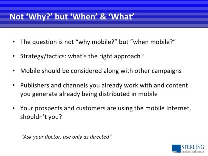 """Not 'Why?' but 'When' & 'What' <ul><li>The question is not """"why mobile?"""" but """"when mobile?"""" </li></ul><ul><li>Strategy/tac..."""