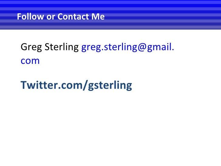 <ul><li>Greg Sterling  greg [email_address] com </li></ul><ul><li>Twitter.com/gsterling </li></ul>Follow or Contact Me